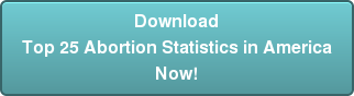 Download  Top 25 Abortion Statistics in America Now!